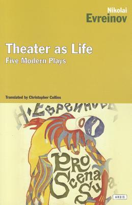 Theater as Life: Five Modern Plays  by  Nikolai Evreinov