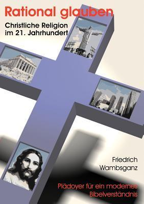 Rational Glauben - Christliche Religion Im 21. Jahrhundert Friedrich Wambsganz