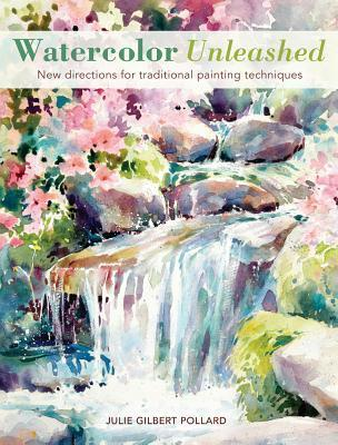Watercolor Unleashed: New Directions for Traditional Painting Techniques Julie Gilbert Pollard