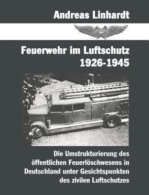 Feuerwehr im Luftschutz 1926-1945: Die Umstrukturierung des öffentlichen Feuerlöschwesens in Deutschland unter Gesichtspunkten des zivilen Lutschutzes  by  Andreas Linhardt