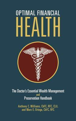 Optimal Financial Health: The Doctors Essential Wealth Management and Preservation Handbook Anthony C. Williams III