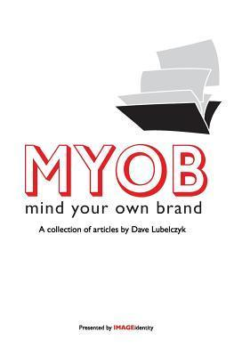 Myob: Mind Your Own Brand: A Collection of Articles  by  Dave Lubelczyk by Dave Lubelczyk