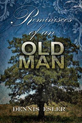 Reminisces of an Old Man: The Poetic Side of Life Dennis Esler