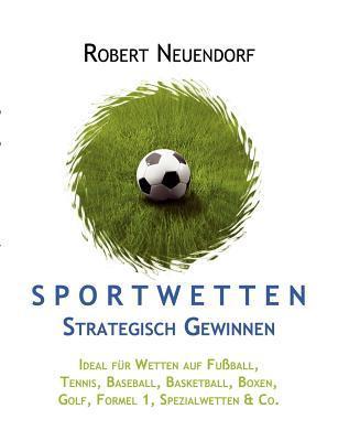 Sportwetten strategisch gewinnen - Ideal für Wetten auf Fußball, Tennis, Baseball, Basketball, Boxen, Golf, Formel 1, Spezialwetten & Co  by  Robert Neuendorf