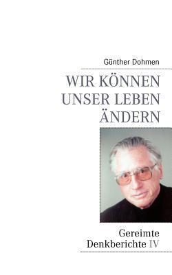 Wir können unser Leben ändern: Gereimte Denkberichte IV Günther Dohmen