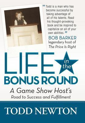 Life in the Bonus Round: A Game Show Hosts Road to Success and Fulfillment  by  Todd Newton