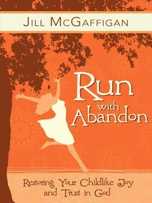 Run with Abandon: Restoring Your Childlike Joy and Trust in God  by  Jill McGaffigan