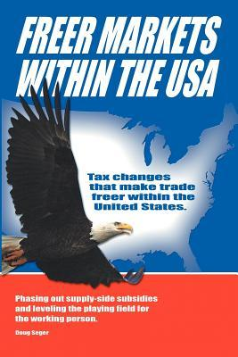 Freer Markets Within the USA: Tax Changes That Make Trade Freer Within the USA. Phasing-Out Supply-Side Subsidies and Leveling the Playing Field for Doug Seger