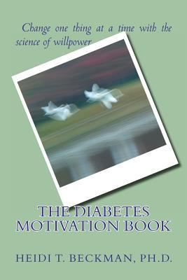 The Diabetes Motivation Book: Change One Thing at a Time with the Science of Willpower  by  Heidi T. Beckman
