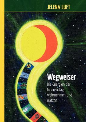 Wegweiser: Die Energien der lunaren Tage wahrnehmen und nutzen Jelena Luft