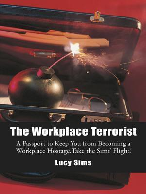 The Workplace Terrorist: A Passport to Keep You from Becoming a Workplace Hostage. Take the Sims Flight Lucy Sims