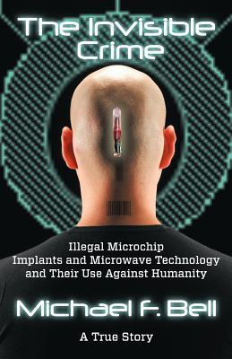 The Invisible Crime: Illegal Microchip Implants and Microwave Technology and Their Use Against Humanity Michael F. Bell