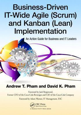 Business-Driven It-Wide Agile (Scrum) and Kanban (Lean) Implementation: An Action Guide for Business and It Leaders Andrew Thu Pham