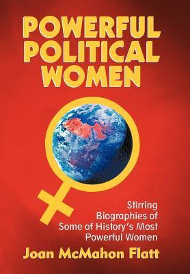 Powerful Political Women: Stirring Biographies of Some of Historys Most Powerful Women  by  Joan McMahon Flatt
