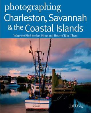 Photographing Charleston, Savannah & the Coastal Islands: Where to Find Perfect Shots and How to Take Them Jeff Dodge