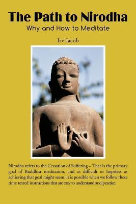 The Path to Nirodha: Why and How of Meditation  by  Irv Jacob
