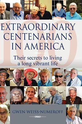 Extraordinary Centenarians in America: Their Secrets to Living a Long Vibrant Life  by  Gwen Weiss-Numeroff