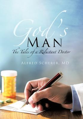 Gods Man: The Tales of a Reluctant Doctor  by  Alfred Scherer