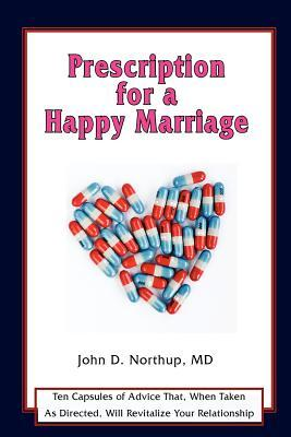 Prescription for a Happy Marriage: Ten Capsules of Advice That, When Taken as Directed, Will Revitalize Your Relationship John D. Northup