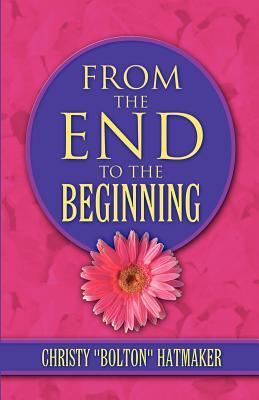 From the End to the Beginning  by  Christy Bolton Hatmaker