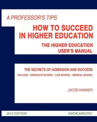 A Professors Tips: How to Succeed in Higher Education: The Higher Education Users Manual  by  Jacob Hammer