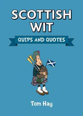 Scottish Wit: Quips and Quotes  by  Tom Hay