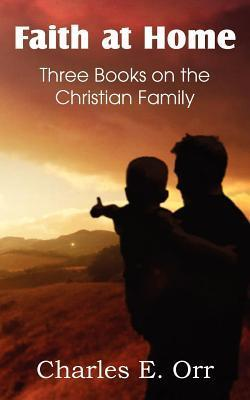Faith at Home Three Books on the Christian Family  by  Charles Orr
