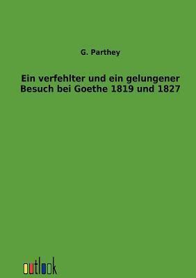 Ein Verfehlter Und Ein Gelungener Besuch Bei Goethe 1819 Und 1827 G Parthey