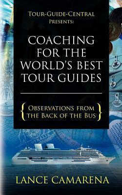 Tour-Guide-Central Presents: Coaching for the Worlds Best Tour Guides: Observations from the Back of the Bus Lance Camarena