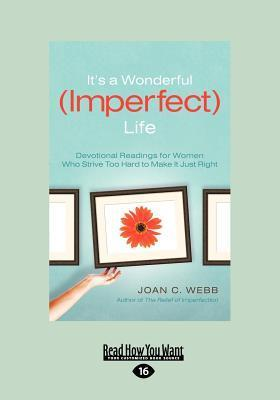 Its a Wonderful (Imperfect) Life: Daily Encouragement for Women Who Strive Too Hard to Make It Just Right Joan C. Webb