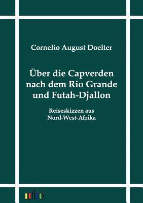 Ber Die Capverden Nach Dem Rio Grande Und Futah-Djallon Cornelio August Doelter