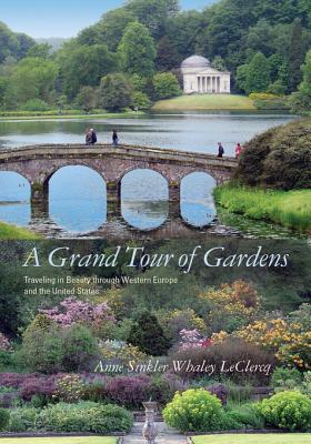 A Grand Tour of Gardens: Traveling in Beauty Through Western Europe and the United States Anne Sinkler Whaley Leclercq