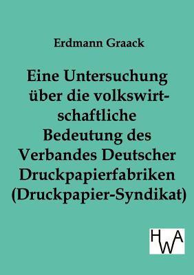 Eine Untersuchung Ber Die Volkswirtschaftliche Bedeutung Des Verbandes Deutscher Druckpapier-Fabriken Erdmann Graack