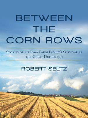 Between the Corn Rows: Stories of an Iowa Farm Familys Survival in the Great Depression  by  Robert Seltz