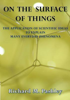 On the Surface of Things: The Application of Scientific Ideas to Explain Many Everyday Phenomena Richard Mark Pashley