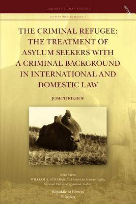 The Criminal Refugee: The Treatment of Asylum Seekers with a Criminal Background in International and Domestic Law Joseph Rikhof