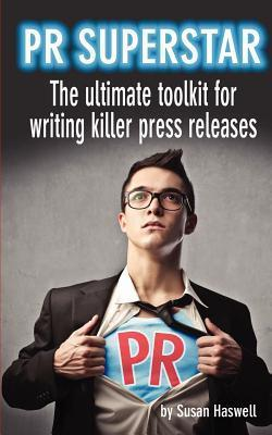 PR Superstar: The Ultimate Toolkit for Writing Killer Press Releases  by  Susan Haswell