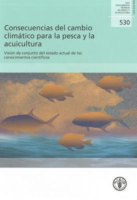 Consecuencias del Cambio Climatico Para La Pesca y La Acuicultura: Vision de Conjunto del Estado Actual de Los Conocimientos Cientificos  by  K. Cochrane
