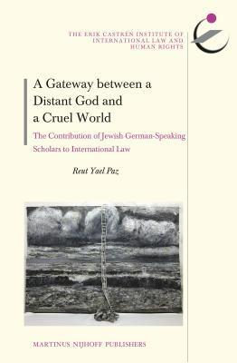 A Gateway Between a Distant God and a Cruel World: The Contribution of Jewish German-Speaking Scholars to International Law Reut Yael Paz