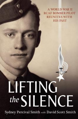 Lifting the Silence: A World War II RCAF Bomber Pilot Reunites with his Past David Scott Smith