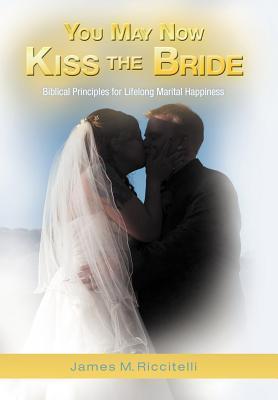 You May Now Kiss the Bride: Biblical Principles for Lifelong Marital Happiness James M Riccitelli