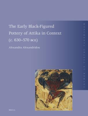 The Early Black-Figured Pottery of Attika in Context (C. 630-570 Bce)  by  Alexandra Alexandridou