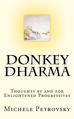 Donkey Dharma: Thoughts  by  and for Enlightened Progressives by Michele Petrovsky