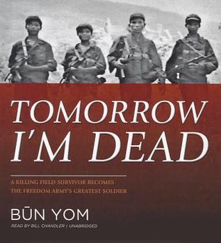 Tomorrow Im Dead: A Killing Field Survivor Becomes the Freedom Armys Greatest Soldier Bun Yom