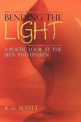 Bending the Light: A Poetic Look at the Seen and Unseen K G Scott
