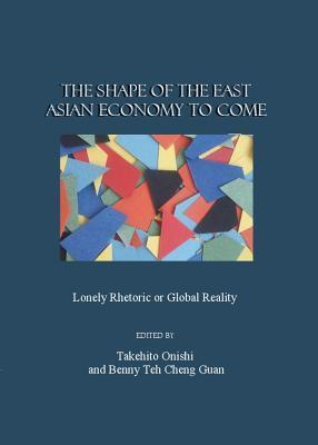 The Shape of the East Asian Economy to Come: Lonely Rhetoric or Global Reality Takehito Onishi