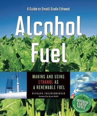 Alcohol Fuel: A Guide to Making and Using Ethanol as a Renewable Fuel: A Guide to Making and Using Ethanol as a Renewable Fuel  by  Richard Freudenberger