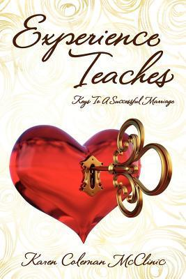 Experience Teaches: Keys to a Successful Marriage Karen Coleman McClinic