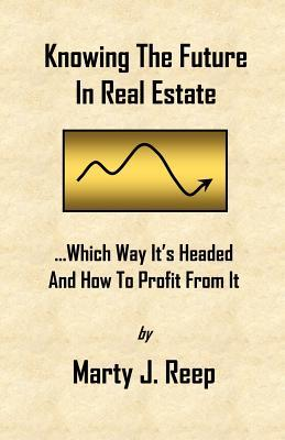 Knowing the Future in Real Estate: Which Way Its Headed and How to Profit from It  by  Marty J. Reep