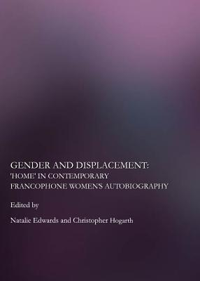 Gender And Displacement: Home In Contemporary Francophone Womens Autobiography Christopher Hogarth